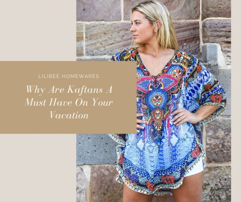 Why Are Kaftans A Must Have On Your Vacation